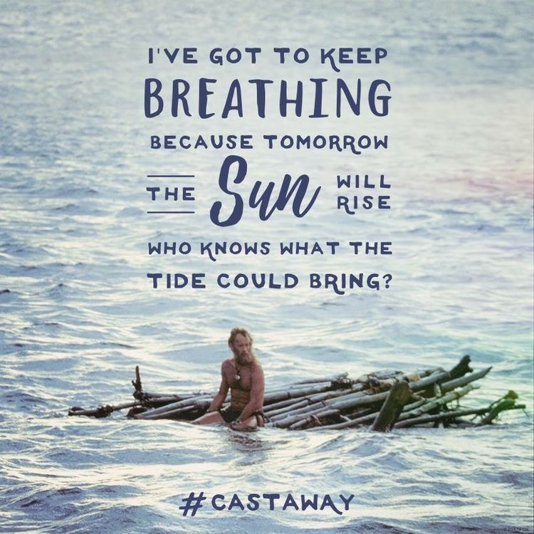 Castaway movie quote, I've got to keep breathing...